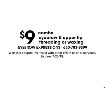 $9 combo eyebrow & upper lip threading or waxing. With this coupon. Not valid with other offers or prior services. Expires 7/26/19.