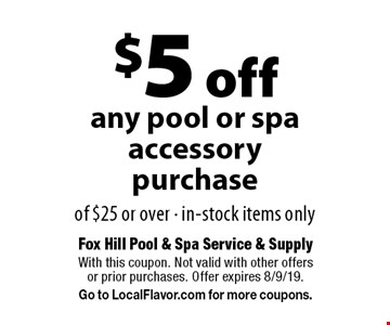$5 off any pool or spa accessory purchase of $25 or over · in-stock items only. With this coupon. Not valid with other offers or prior purchases. Offer expires 8/9/19. Go to LocalFlavor.com for more coupons.