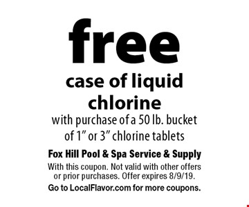 "free case of liquid chlorine with purchase of a 50 lb. bucket of 1"" or 3"" chlorine tablets. With this coupon. Not valid with other offers or prior purchases. Offer expires 8/9/19. Go to LocalFlavor.com for more coupons."
