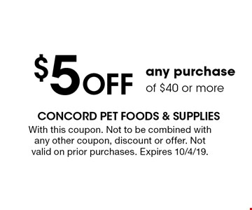 $5 OFF any purchase of $40 or more. With this coupon. Not to be combined with any other coupon, discount or offer. Not valid on prior purchases. Expires 10/4/19.