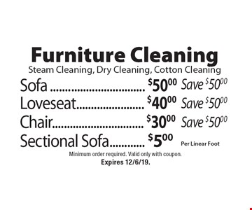 Furniture Cleaning Steam Cleaning, Dry Cleaning, Cotton Cleaning $50 Sofa Save $50.00. $40 Loveseat Save $50.00. $30 Chair Save $50.00. $5 Per Linear Foot Sectional Sofa. Minimum order required. Valid only with coupon. Expires 12/6/19.