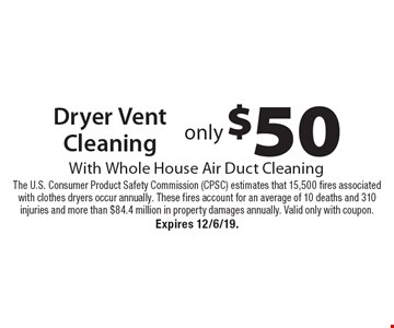only $50 Dryer Vent Cleaning With Whole House Air Duct Cleaning. The U.S. Consumer Product Safety Commission (CPSC) estimates that 15,500 fires associated with clothes dryers occur annually. These fires account for an average of 10 deaths and 310 injuries and more than $84.4 million in property damages annually. Valid only with coupon. Expires 12/6/19.