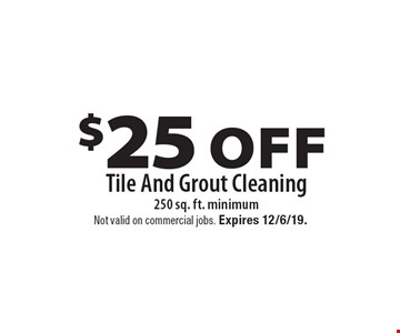 $25 Off Tile And Grout Cleaning 250 sq. ft. minimum. Not valid on commercial jobs. Expires 12/6/19.