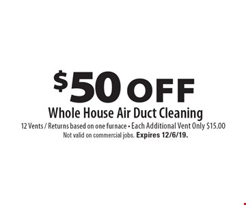 $50 Off Whole House Air Duct Cleaning 12 Vents / Returns based on one furnace - Each Additional Vent Only $15.00. Not valid on commercial jobs. Expires 12/6/19.