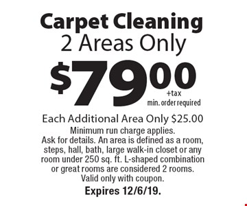 $79.00+taxmin. order requiredCarpet Cleaning 2 Areas Only. Each Additional Area Only $25.00 Minimum run charge applies. Ask for details. An area is defined as a room, steps, hall, bath, large walk-in closet or any room under 250 sq. ft. L-shaped combination or great rooms are considered 2 rooms. Valid only with coupon. Expires 12/6/19.