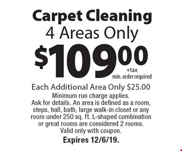 Carpet Cleaning $109.00+tax min. order required. 4 Areas Only. Each Additional Area Only $25.00 Minimum run charge applies. Ask for details. An area is defined as a room, steps, hall, bath, large walk-in closet or any room under 250 sq. ft. L-shaped combination or great rooms are considered 2 rooms. Valid only with coupon. Expires 12/6/19.