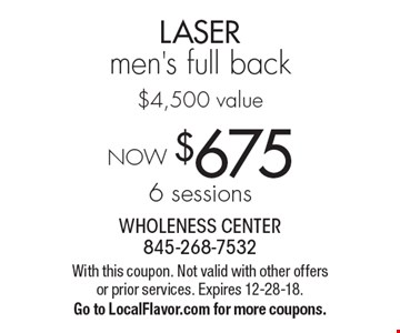 NOW $6756 sessions LASER men's full back$4,500 value. With this coupon. Not valid with other offers or prior services. Expires 12-28-18.Go to LocalFlavor.com for more coupons.