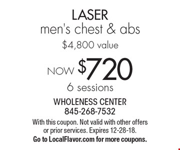 NOW $7206 sessions LASER men's chest & abs$4,800 value. With this coupon. Not valid with other offers or prior services. Expires 12-28-18.Go to LocalFlavor.com for more coupons.