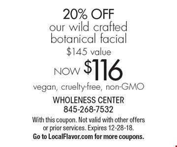 NOW $116vegan, cruelty-free, non-GMO 20% OFF our wild crafted botanical facial$145 value. With this coupon. Not valid with other offers or prior services. Expires 12-28-18.Go to LocalFlavor.com for more coupons.