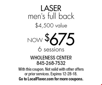 NOW $675 - 6 sessions LASER men's full back, $4,500 value. With this coupon. Not valid with other offers or prior services. Expires 12-28-18. Go to LocalFlavor.com for more coupons.