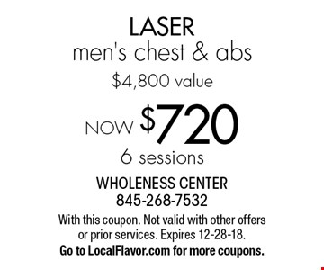 NOW $720 - 6 sessions LASER men's chest & abs, $4,800 value. With this coupon. Not valid with other offers or prior services. Expires 12-28-18. Go to LocalFlavor.com for more coupons.
