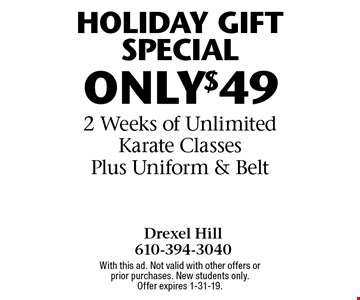 HOLIDAY GIFT SPECIAL ONLY $49 2 Weeks of Unlimited Karate Classes Plus Uniform & Belt. With this ad. Not valid with other offers or prior purchases. New students only. Offer expires 1-31-19.