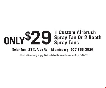 only $29 1 Custom Airbrush Spray Tan Or 2 Booth Spray Tans. Restrictions may apply. Not valid with any other offer. Exp. 8/16/19.