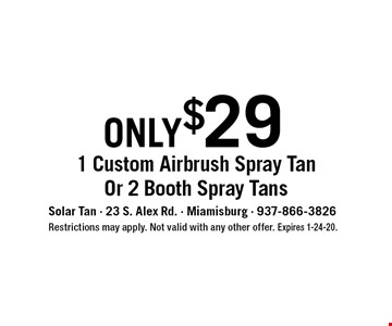 only $29 - 1 Custom Airbrush Spray Tan Or 2 Booth Spray Tans. Restrictions may apply. Not valid with any other offer. Expires 1-24-20.