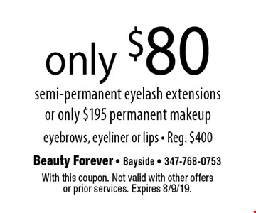 only $80 semi-permanent eyelash extensions or only $195 permanent makeup. Eyebrows, eyeliner or lips - Reg. $400. With this coupon. Not valid with other offers or prior services. Expires 8/9/19.