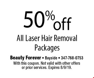 50% off All Laser Hair Removal Packages. With this coupon. Not valid with other offers or prior services. Expires 8/9/19.
