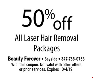 50% off All Laser Hair Removal Packages. With this coupon. Not valid with other offers or prior services. Expires 10/4/19.