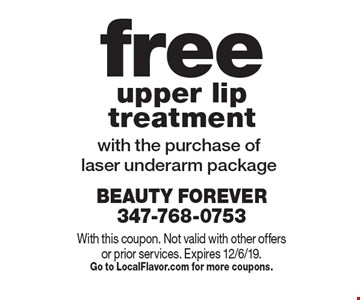 free upper lip treatment with the purchase of laser underarm package. With this coupon. Not valid with other offers or prior services. Expires 12/6/19.Go to LocalFlavor.com for more coupons.