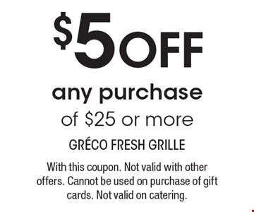$5 off any purchase of $25 or more. With this coupon. Not valid with other offers. Cannot be used on purchase of gift cards. Not valid on catering.