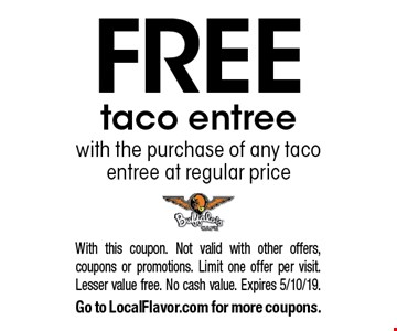 Free taco entree with the purchase of any taco entree at regular price. With this coupon. Not valid with other offers, coupons or promotions. Limit one offer per visit. Lesser value free. No cash value. Expires 5/10/19. Go to LocalFlavor.com for more coupons.