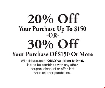 20% Off Your Purchase Up To $150 -OR-. 30% Off Your Purchase Of $150 Or More. . With this coupon. ONLY valid on 8-9-19. Not to be combined with any other coupon, discount or offer. Not valid on prior purchases.