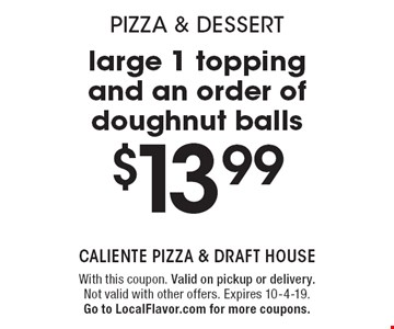 Pizza & dessert! $13.99 large 1 topping and an order of doughnut balls. With this coupon. Valid on pickup or delivery.Not valid with other offers. Expires 10-4-19. Go to LocalFlavor.com for more coupons.