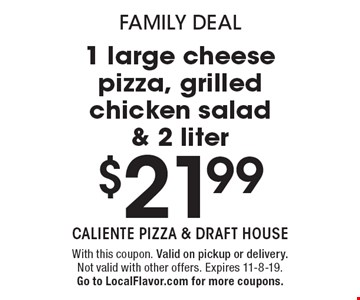 Family deal. $21.99 for 1 large cheese pizza, grilled chicken salad & 2 liter. With this coupon. Valid on pickup or delivery. Not valid with other offers. Expires 11-8-19. Go to LocalFlavor.com for more coupons.