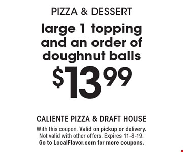 Pizza & dessert. $13.99 for a large 1 topping and an order of doughnut balls. With this coupon. Valid on pickup or delivery. Not valid with other offers. Expires 11-8-19. Go to LocalFlavor.com for more coupons.