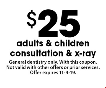 $25 adults & children consultation & x-ray. General dentistry only. With this coupon. Not valid with other offers or prior services. Offer expires 11-4-19.