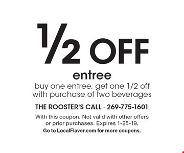1/2 Off entree. Buy one entree, get one 1/2 off with purchase of two beverages. With this coupon. Not valid with other offers or prior purchases. Expires 1-25-19. Go to LocalFlavor.com for more coupons.