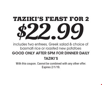 Taziki's Feast For 2 $22.99. Includes two entrees, Greek salad & choice of basmati rice or roasted new potatoes. Good only after 5pm for dinner daily. With this coupon. Cannot be combined with any other offer. Expires 2/1/19.