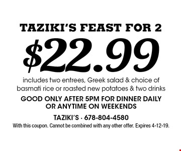 $22.99 Taziki's Feast For 2 includes two entrees, Greek salad & choice of basmati rice or roasted new potatoes & two drinksGood only after 5pm for dinner dailyor anytime on weekends. With this coupon. Cannot be combined with any other offer. Expires 4-12-19.