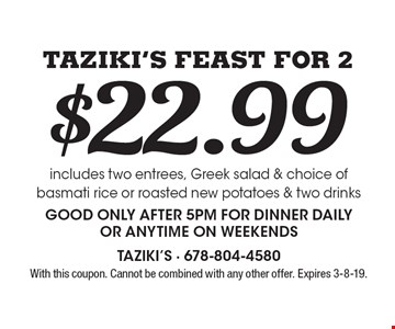 Taziki's Feast For 2 - $22.99. Includes two entrees, Greek salad & choice of basmati rice or roasted new potatoes & two drinksGood only after 5pm for dinner daily or anytime on weekends. With this coupon. Cannot be combined with any other offer. Expires 3-8-19.
