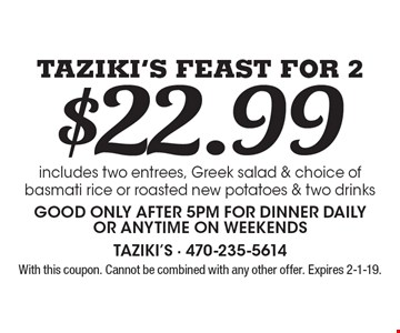 $22.99 Taziki's Feast For 2. includes two entrees, Greek salad & choice of basmati rice or roasted new potatoes & two drinksGood only after 5pm for dinner daily or anytime on weekends. With this coupon. Cannot be combined with any other offer. Expires 2-1-19.
