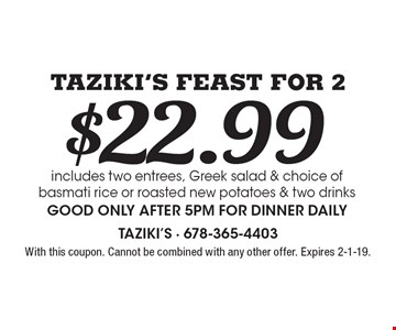 $22.99 Taziki's Feast For 2 includes two entrees, Greek salad & choice of basmati rice or roasted new potatoes & two drinksGood only after 5pm for dinner daily. With this coupon. Cannot be combined with any other offer. Expires 2-1-19.