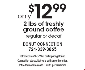 Only $12.99 2 lbs of freshly ground coffee. Regular or decaf. Offer expires 9-6-19 at participating Donut Connection stores. Not valid with any other offer, not redeemable as cash. Limit 1 per customer.