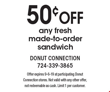 50¢ off any fresh made-to-order sandwich. Offer expires 9-6-19 at participating Donut Connection stores. Not valid with any other offer, not redeemable as cash. Limit 1 per customer.