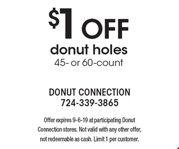 $1 off donut holes 45- or 60-count. Offer expires 9-6-19 at participating Donut Connection stores. Not valid with any other offer, not redeemable as cash. Limit 1 per customer.