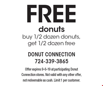 Free donuts buy 1/2 dozen donuts,get 1/2 dozen free. Offer expires 9-6-19 at participating Donut Connection stores. Not valid with any other offer, not redeemable as cash. Limit 1 per customer.