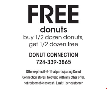 Free donuts buy 1/2 dozen donuts, get 1/2 dozen free. Offer expires 9-6-19 at participating Donut Connection stores. Not valid with any other offer, not redeemable as cash. Limit 1 per customer.
