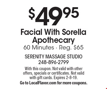 $49.95 Facial With Sorella Apothecary 60 Minutes - Reg. $65. With this coupon. Not valid with other offers, specials or certificates. Not valid with gift cards. Expires 2-8-19. Go to LocalFlavor.com for more coupons.