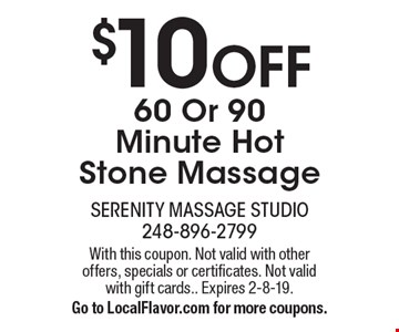 $10 OFF 60 Or 90 Minute Hot Stone Massage. With this coupon. Not valid with other offers, specials or certificates. Not valid with gift cards. Expires 2-8-19. Go to LocalFlavor.com for more coupons.