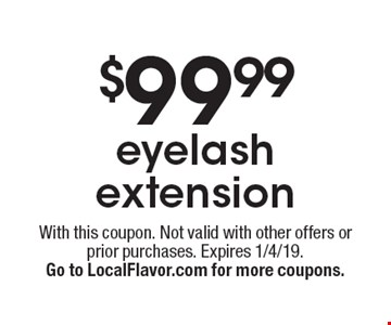 $99.99 eyelash extension. With this coupon. Not valid with other offers or prior purchases. Expires 1/4/19. Go to LocalFlavor.com for more coupons.