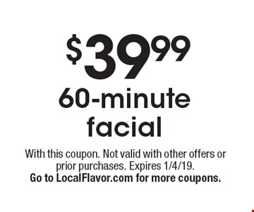 $39.9960-minute facial. With this coupon. Not valid with other offers or prior purchases. Expires 1/4/19.Go to LocalFlavor.com for more coupons.