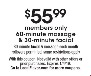 $55.99members only 60-minute massage& 30-minute facial 30-minute facial & massage each month rollovers permitted; some restrictions apply. With this coupon. Not valid with other offers or prior purchases. Expires 1/4/19. Go to LocalFlavor.com for more coupons.