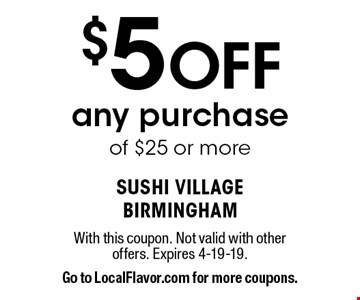 $5 Off any purchase of $25 or more. With this coupon. Not valid with other offers. Expires 4-19-19. Go to LocalFlavor.com for more coupons.
