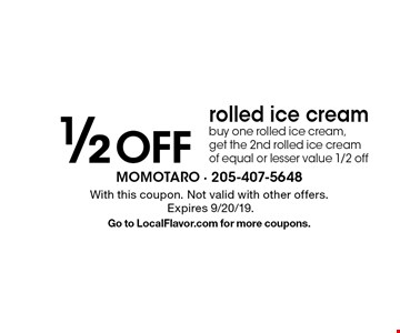1/2 off rolled ice cream. Buy one rolled ice cream, get the 2nd rolled ice cream of equal or lesser value 1/2 off. With this coupon. Not valid with other offers. Expires 9/20/19. Go to LocalFlavor.com for more coupons.