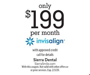 only $199 per month invisalign with approved credit call for details. With this coupon. Not valid with other offers or or prior services. Exp. 2/3/20.