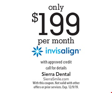 only $199 per month invisalign with approved credit call for details. With this coupon. Not valid with other offers or prior services. Exp. 12/9/19.