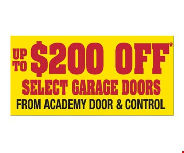 Up to $200 off select garage doors from Academy Door and Control. Please present ad. Not valid with any other offer or prior call. Some restrictions apply. Call for details. Expires1/30/19.